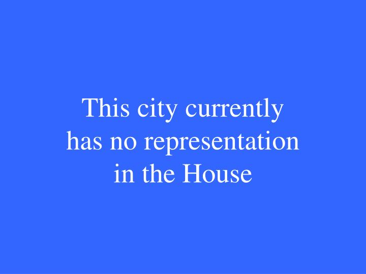This city currently has no representation in the House