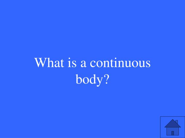 What is a continuous body?
