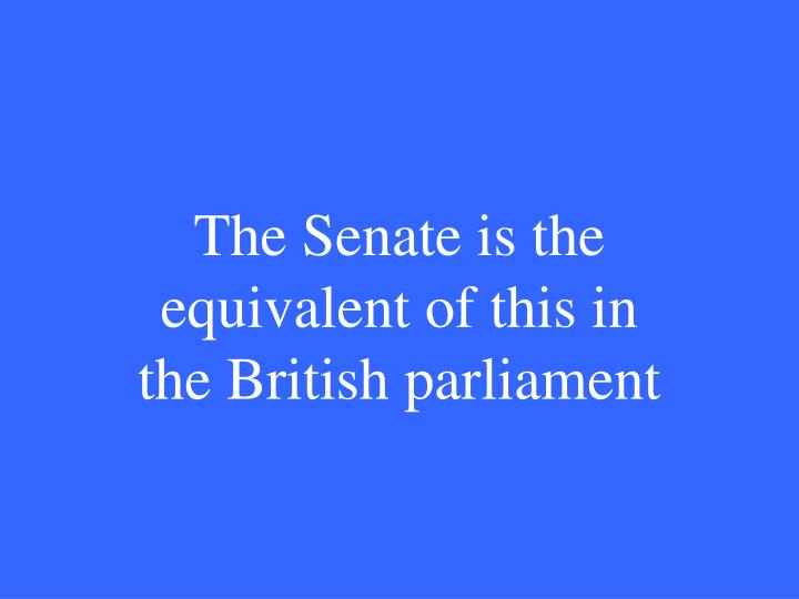 The Senate is the equivalent of this in the British parliament