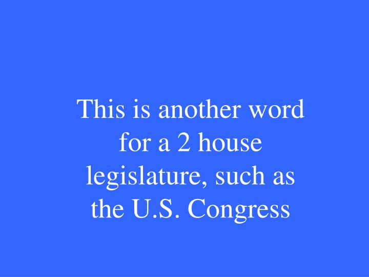This is another word for a 2 house legislature, such as the U.S. Congress