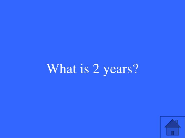 What is 2 years?