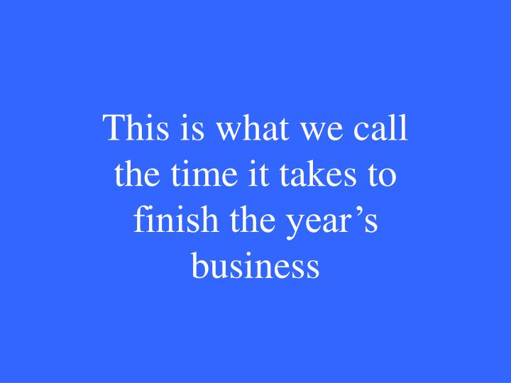 This is what we call the time it takes to finish the year's business