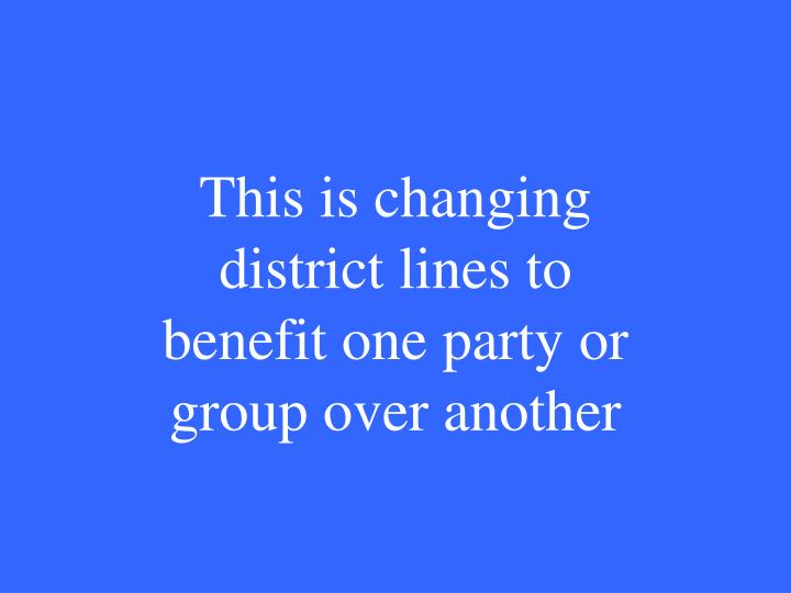 This is changing district lines to benefit one party or group over another