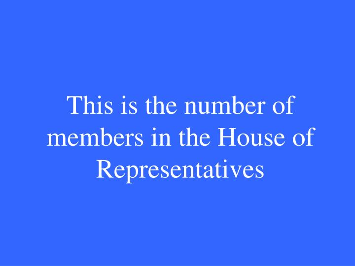 This is the number of members in the House of Representatives