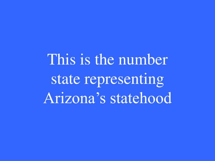 This is the number state representing Arizona's statehood