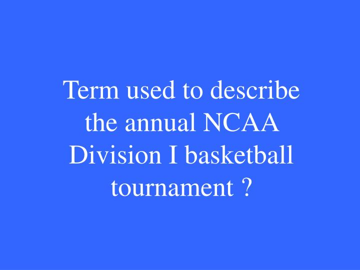 Term used to describe the annual NCAA Division I basketball tournament ?