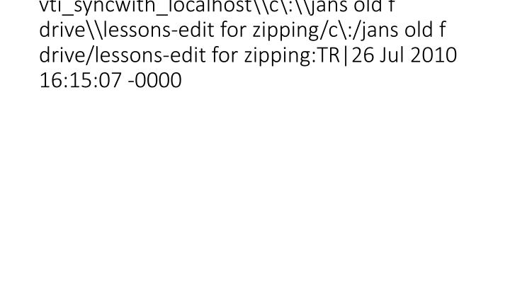 vti_syncwith_localhost\c\:\jans old f drive\lessons-edit for zipping/c\:/jans old f drive/lessons-edit for zipping:TR|26 Jul