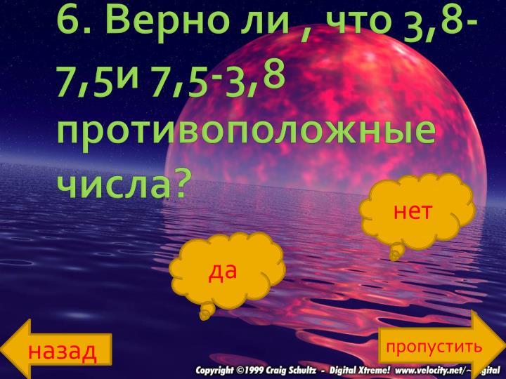 6. Верно ли , что 3,8-7,5и 7,5-3,8 противоположные числа?