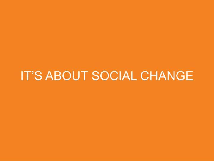 IT'S ABOUT SOCIAL CHANGE