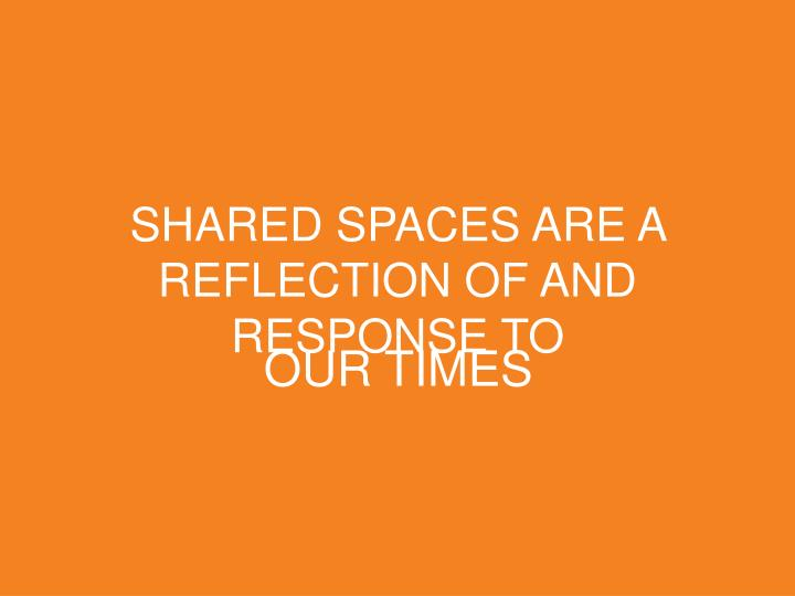 SHARED SPACES ARE A REFLECTION OF AND RESPONSE TO