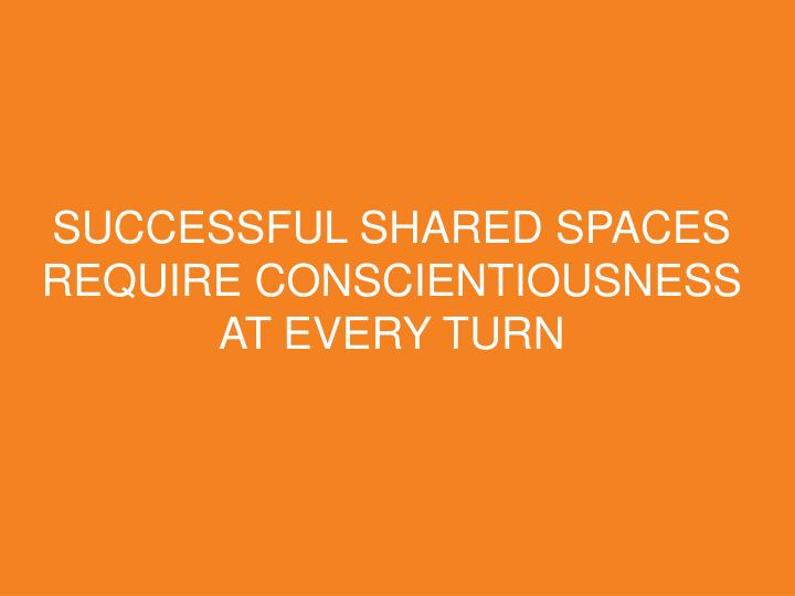 SUCCESSFUL SHARED SPACES REQUIRE CONSCIENTIOUSNESS