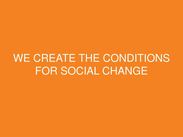 WE CREATE THE CONDITIONS FOR SOCIAL CHANGE