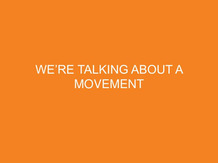 WE'RE TALKING ABOUT A MOVEMENT