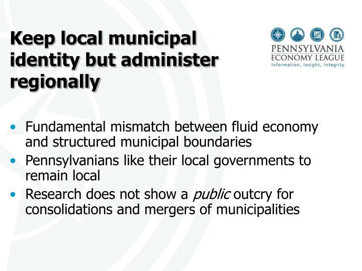 Keep local municipal identity but administer regionally