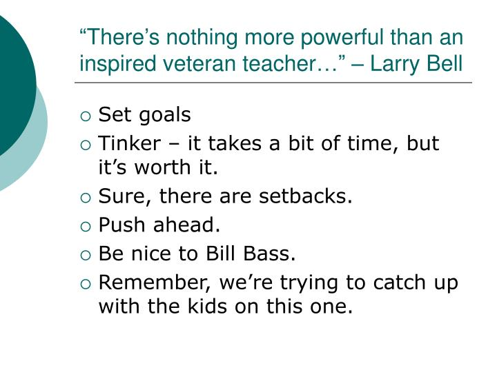 """""""There's nothing more powerful than an inspired veteran teacher…"""" – Larry Bell"""