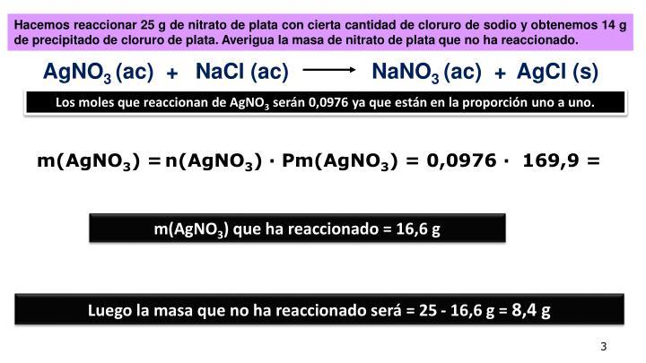 Hacemos reaccionar 25 g de nitrato de plata con cierta cantidad de cloruro de sodio y obtenemos 14 g de precipitado de cloruro de plata. Averigua la masa de nitrato de plata que no ha reaccionado.