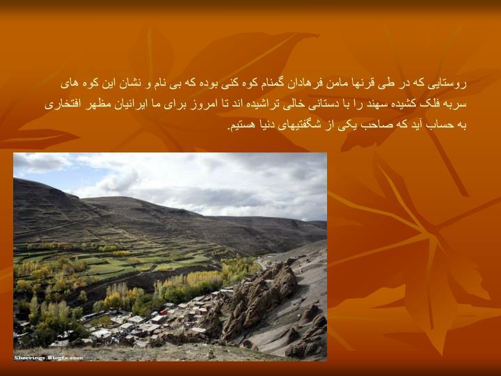 روستایی که در طی قرنها مامن فرهادان گمنامکوه کنی بوده که بی نام و نشان این کوه های سربه فلک کشیده سهند را با دستانی خالی تراشیده اند تا امروز برای ما ایرانیان مظهر افتخاری به حساب آید که صاحب یکی از شگفتیهای دنیا هستیم.