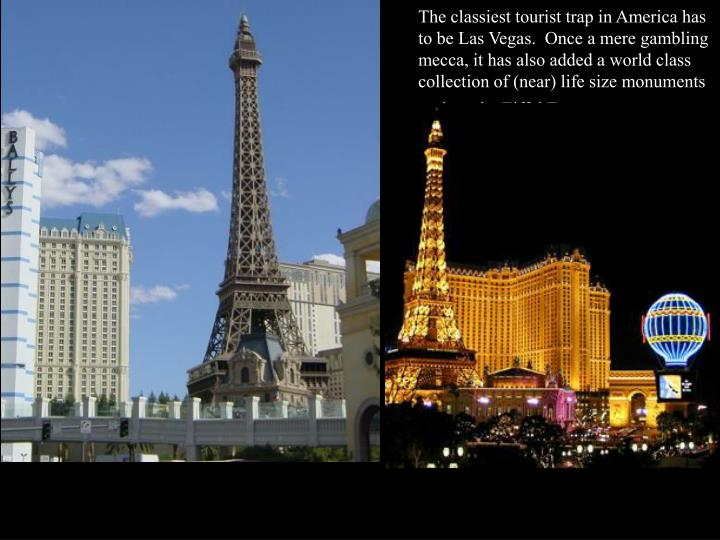 The classiest tourist trap in America has to be Las Vegas.  Once a mere gambling mecca, it has also added a world class collection of (near) life size monuments such as the Eiffel Tower.