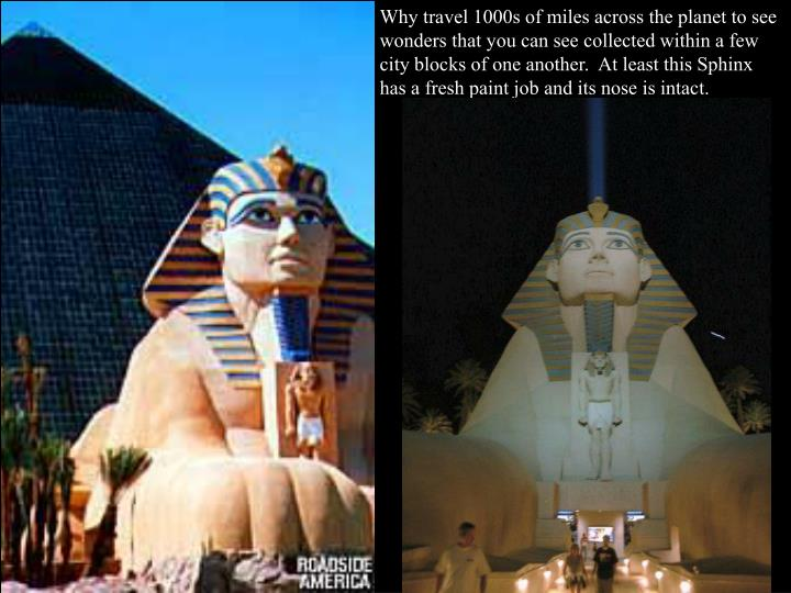 Why travel 1000s of miles across the planet to see wonders that you can see collected within a few city blocks of one another.  At least this Sphinx has a fresh paint job and its nose is intact.