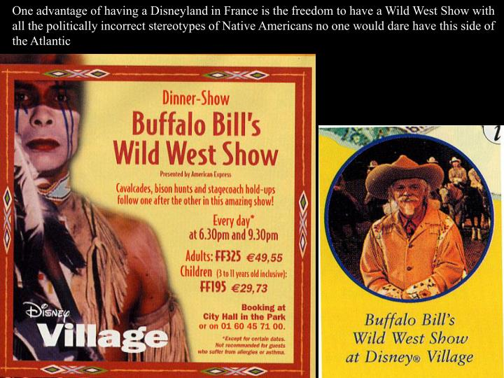 One advantage of having a Disneyland in France is the freedom to have a Wild West Show with all the politically incorrect stereotypes of Native Americans no one would dare have this side of the Atlantic