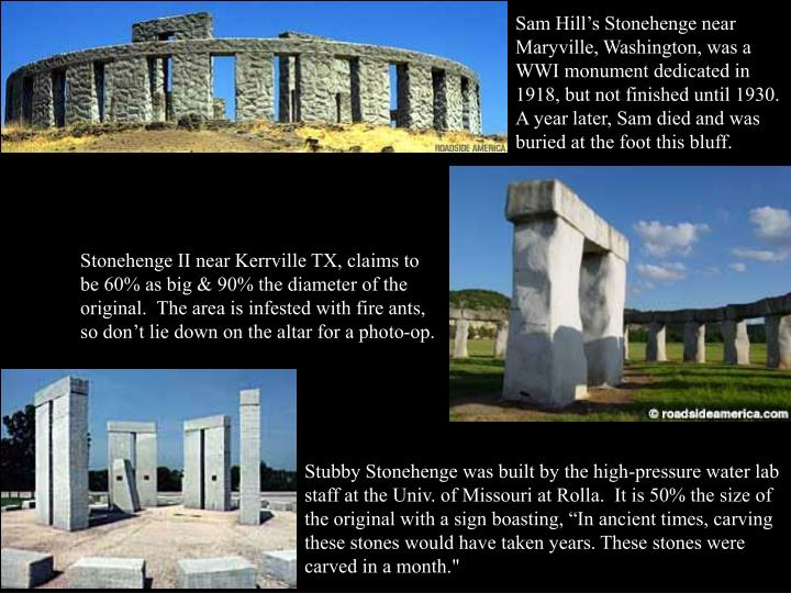 Sam Hill's Stonehenge near Maryville, Washington, was a WWI monument dedicated in 1918, but not finished until 1930.  A year later, Sam died and was buried at the foot this bluff.