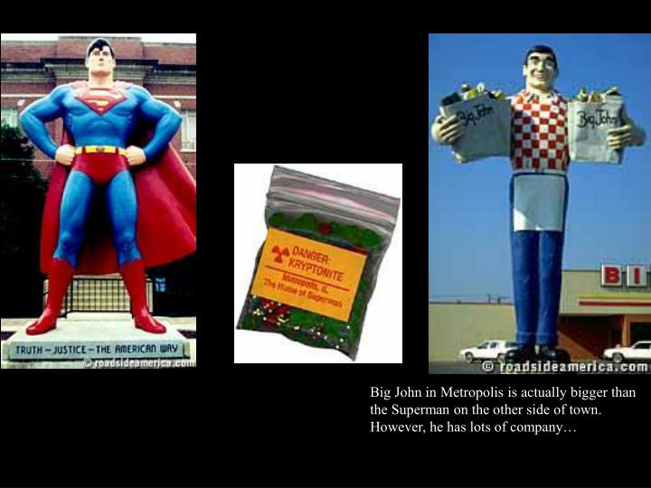 Big John in Metropolis is actually bigger than the Superman on the other side of town.  However, he has lots of company…