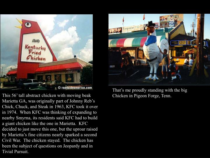 That's me proudly standing with the big Chicken in Pigeon Forge, Tenn.