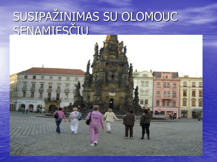 SUSIPAŽINIMAS SU OLOMOUC SENAMIESČIU