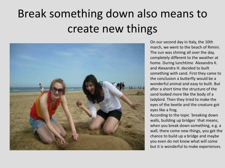 Break something down also means to create new things