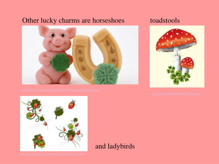 Other lucky charms are horseshoes              toadstools