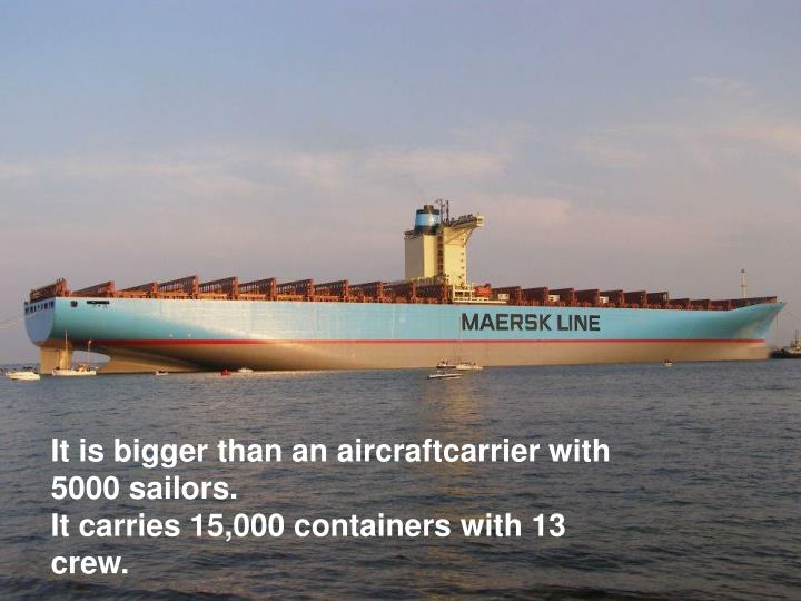 It is bigger than an aircraftcarrier with 5000 sailors.