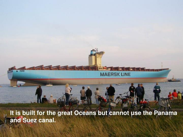 It is built for the great Oceans but cannot use the Panama