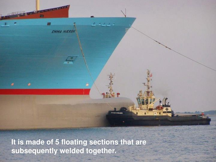 It is made of 5 floating sections that are subsequently welded together.