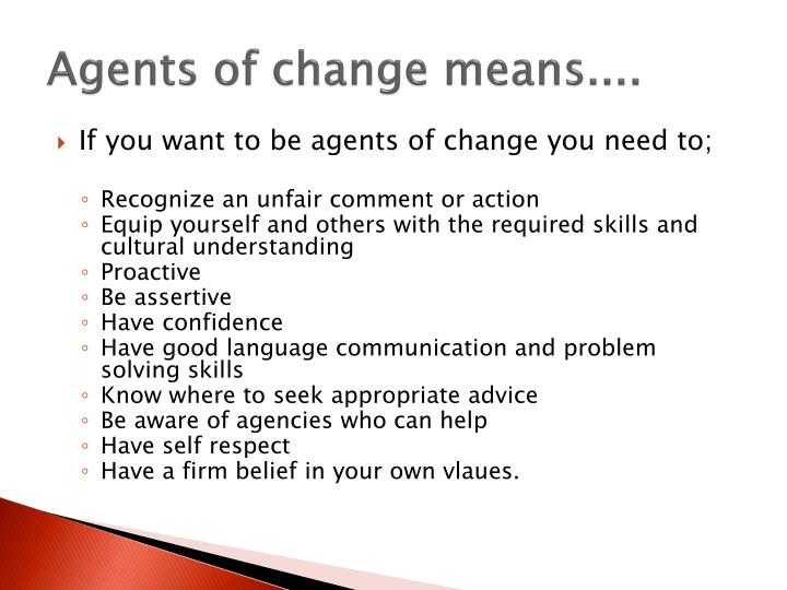 Agents of change means....