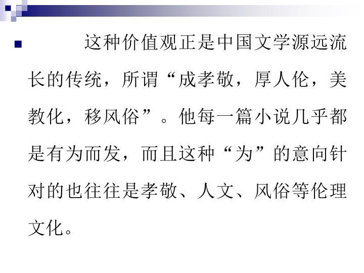 """这种价值观正是中国文学源远流长的传统,所谓""""成孝敬,厚人伦,美教化,移风俗""""。他每一篇小说几乎都是有为而发,而且这种""""为""""的意向针对的也往往是孝敬、人文、风俗等伦理文化。"""