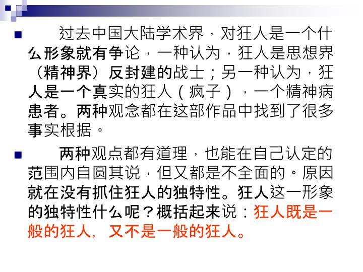 过去中国大陆学术界,对狂人是一个什么形象就有争论,一种认为,狂人是思想界(精神界)反封建的战士;另一种认为,狂人是一个真实的狂人(疯子),一个精神病患者。两种观念都在这部作品中找到了很多事实根据。
