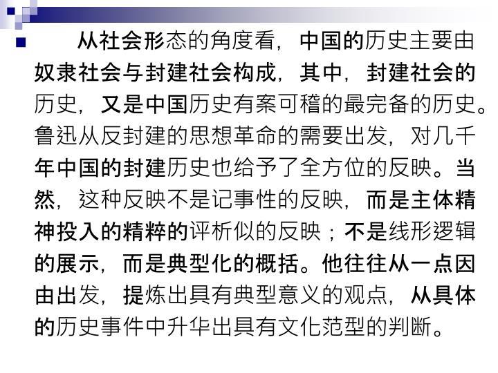 从社会形态的角度看,中国的历史主要由奴隶社会与封建社会构成,其中,封建社会的历史,又是中国历史有案可稽的最完备的历史。鲁迅从反封建的思想革命的需要出发,对几千年中国的封建历史也给予了全方位的反映。当然,这种反映不是记事性的反映,而是主体精神投入的精粹的评析似的反映;不是线形逻辑的展示,而是典型化的概括。他往往从一点因由出发,提炼出具有典型意义的观点,从具体的历史事件中升华出具有文化范型的判断。
