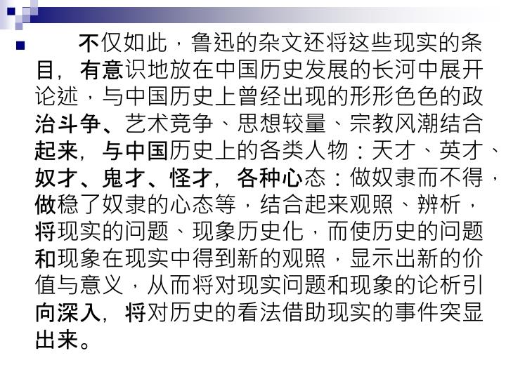 不仅如此,鲁迅的杂文还将这些现实的条目,有意识地放在中国历史发展的长河中展开论述,与中国历史上曾经出现的形形色色的政治斗争、艺术竞争、思想较量、宗教风潮结合起来,与中国历史上的各类人物:天才、英才、奴才、鬼才、怪才,各种心态:做奴隶而不得,做稳了奴隶的心态等,结合起来观照、辨析,将现实的问题、现象历史化,而使历史的问题和现象在现实中得到新的观照,显示出新的价值与意义,从而将对现实问题和现象的论析引向深入,将对历史的看法借助现实的事件突显出来。