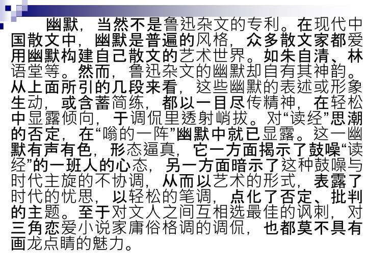幽默,当然不是鲁迅杂文的专利。在现代中国散文中,幽默是普遍的风格,众多散文家都爱用幽默构建自己散文的艺术世界。如朱自清、林语堂等。然而,鲁迅杂文的幽默却自有其神韵。从上面所引的几段来看,这些幽默的表述或形象生动,或含蓄简练,都以一目尽传精神,在轻松中显露倾向,于调侃里透射峭拔。对