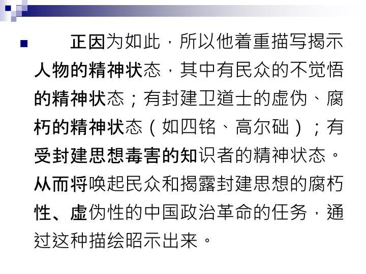 正因为如此,所以他着重描写揭示人物的精神状态,其中有民众的不觉悟的精神状态;有封建卫道士的虚伪、腐朽的精神状态(如四铭、高尔础);有受封建思想毒害的知识者的精神状态。从而将唤起民众和揭露封建思想的腐朽性、虚伪性的中国政治革命的任务,通过这种描绘昭示出来。