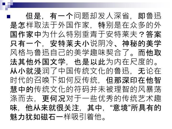 但是,有一个问题却发人深省,即鲁迅是怎样取法于外国作家,特别是在众多的外国作家中为什么特别垂青于安特莱夫?答案只有一个,安特莱夫小说阴冷、神秘的美学风格与鲁迅自己的美学趣味契合了。而他取法其他外国文学,也是以此为内在尺度的。从小就浸润了中国传统文化的鲁迅,无论在时代的召唤下如何反传统,但那深印在他智慧中的传统文化的符码并未被理智的风暴荡涤而去,更何况对于一些优秀的传统艺术趣味,他从来就很关注,其中,