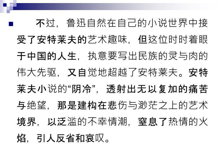 不过,鲁迅自然在自己的小说世界中接受了安特莱夫的艺术趣味,但这位时时着眼于中国的人生,执意要写出民族的灵与肉的伟大先驱,又自觉地超越了安特莱夫。安特莱夫小说的