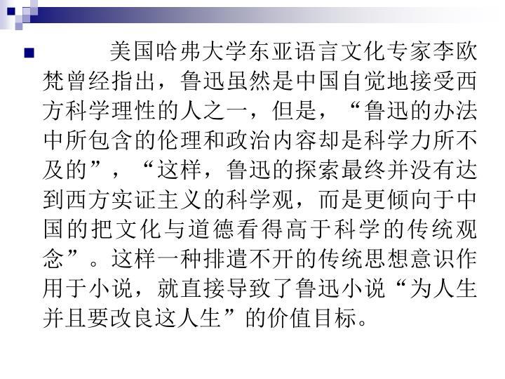 """美国哈弗大学东亚语言文化专家李欧梵曾经指出,鲁迅虽然是中国自觉地接受西方科学理性的人之一,但是,""""鲁迅的办法中所包含的伦理和政治内容却是科学力所不及的"""",""""这样,鲁迅的探索最终并没有达到西方实证主义的科学观,而是更倾向于中国的把文化与道德看得高于科学的传统观念""""。这样一种排遣不开的传统思想意识作用于小说,就直接导致了鲁迅小说""""为人生并且要改良这人生""""的价值目标。"""