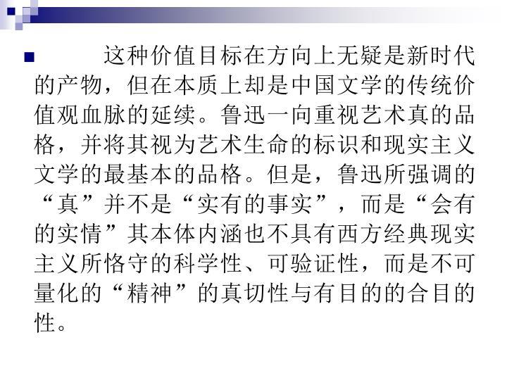 """这种价值目标在方向上无疑是新时代的产物,但在本质上却是中国文学的传统价值观血脉的延续。鲁迅一向重视艺术真的品格,并将其视为艺术生命的标识和现实主义文学的最基本的品格。但是,鲁迅所强调的""""真""""并不是""""实有的事实"""",而是""""会有的实情""""其本体内涵也不具有西方经典现实主义所恪守的科学性、可验证性,而是不可量化的""""精神""""的真切性与有目的的合目的性。"""