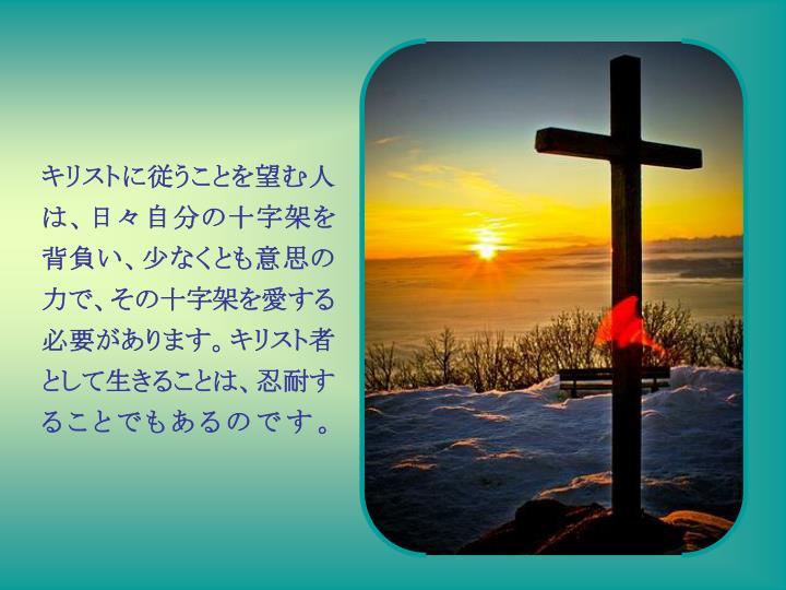 キリストに従うことを望む人は、日々自分の十字架を背負い、少なくとも意思の力で、その十字架を愛する必要があります。キリスト者として生きることは、忍耐することでもあるのです。