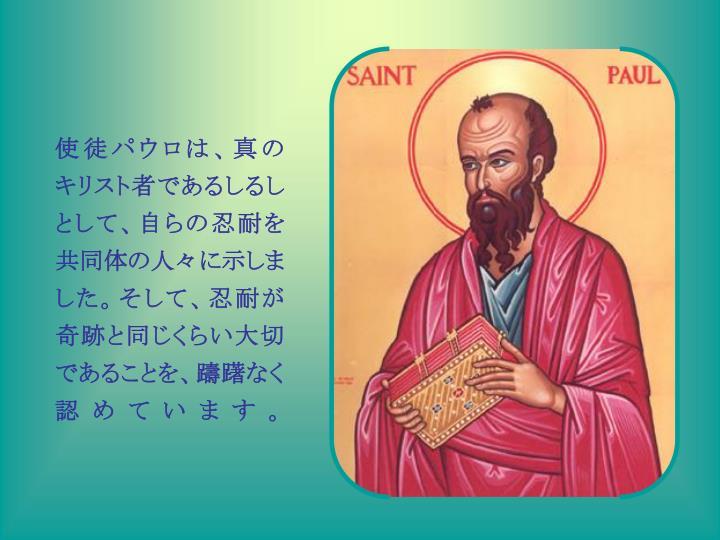 使徒パウロは、真の キリスト者であるしるしとして、自らの忍耐を共同体の人々に示しました。そして、忍耐が奇跡と同じくらい大切であることを、躊躇なく認めています。