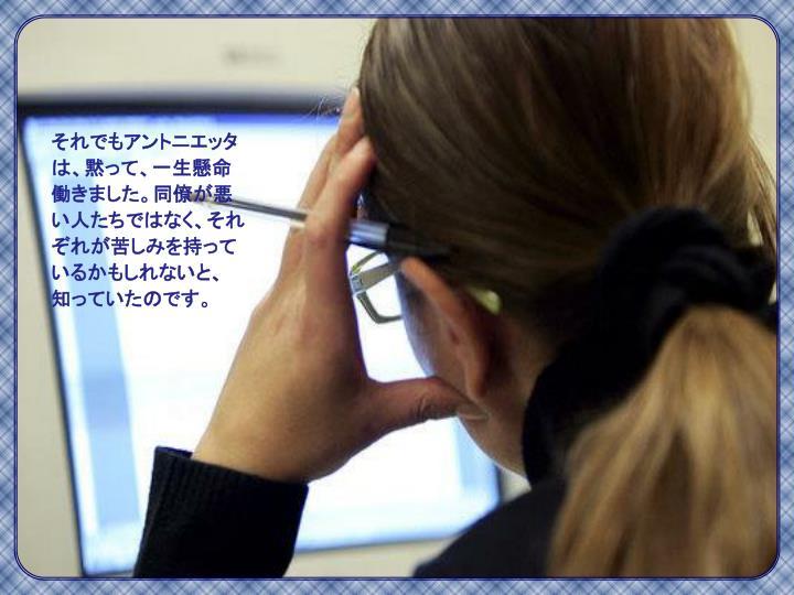 それでもアントニエッタは、黙って、一生懸命働きました。同僚が悪い人たちではなく、それぞれが苦しみを持っているかもしれないと、知っていたのです。
