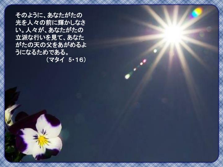 そのように、あなたがたの光を人々の前に輝かしなさい。人々が、あなたがたの立派な行いを見て、あなたがたの天の父をあがめるようになるためである。