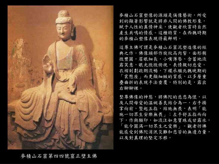 麥積山石窟塑像的源頭是俑像藝術,所受到的顯著影響就是將非人間的佛教形象,賦予人性的真情神采,使觀者欣賞時自然產生共鳴的情感。這種特質,在西魏時期的麥積山塑像表現得最鮮明。