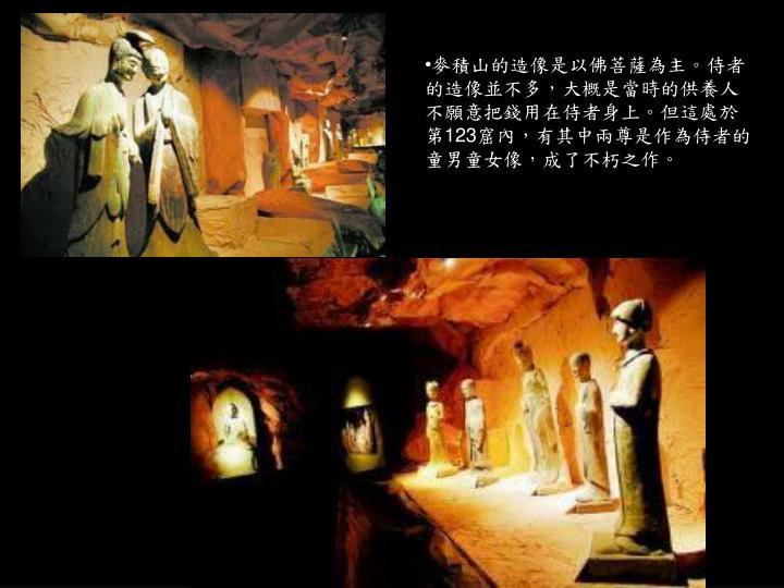 麥積山的造像是以佛菩薩為主。侍者的造像並不多,大概是當時的供養人不願意把錢用在侍者身上。但這處於第
